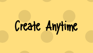 Create Anytime